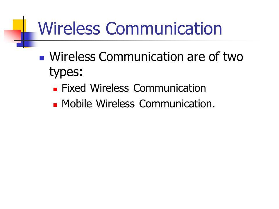 Wireless Communication Wireless Communication are of two types: Fixed Wireless Communication Mobile Wireless Communication.