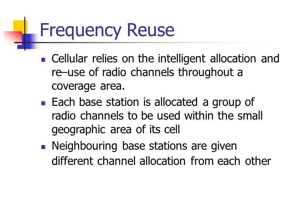 Frequency Reuse Cellular relies on the intelligent allocation and re–use of radio channels throughout a coverage area. Each base station is allocated