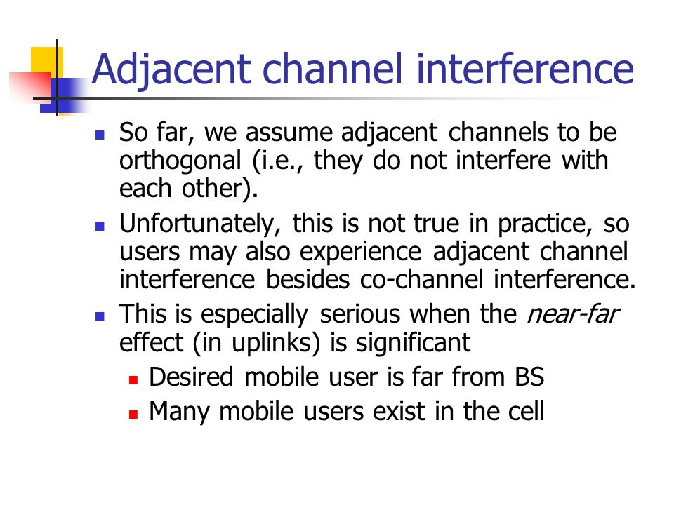 Adjacent channel interference So far, we assume adjacent channels to be orthogonal (i.e., they do not interfere with each other). Unfortunately, this