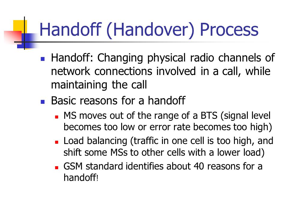 Handoff (Handover) Process Handoff: Changing physical radio channels of network connections involved in a call, while maintaining the call Basic reaso