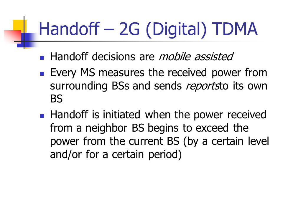 Handoff – 2G (Digital) TDMA Handoff decisions are mobile assisted Every MS measures the received power from surrounding BSs and sends reportsto its ow