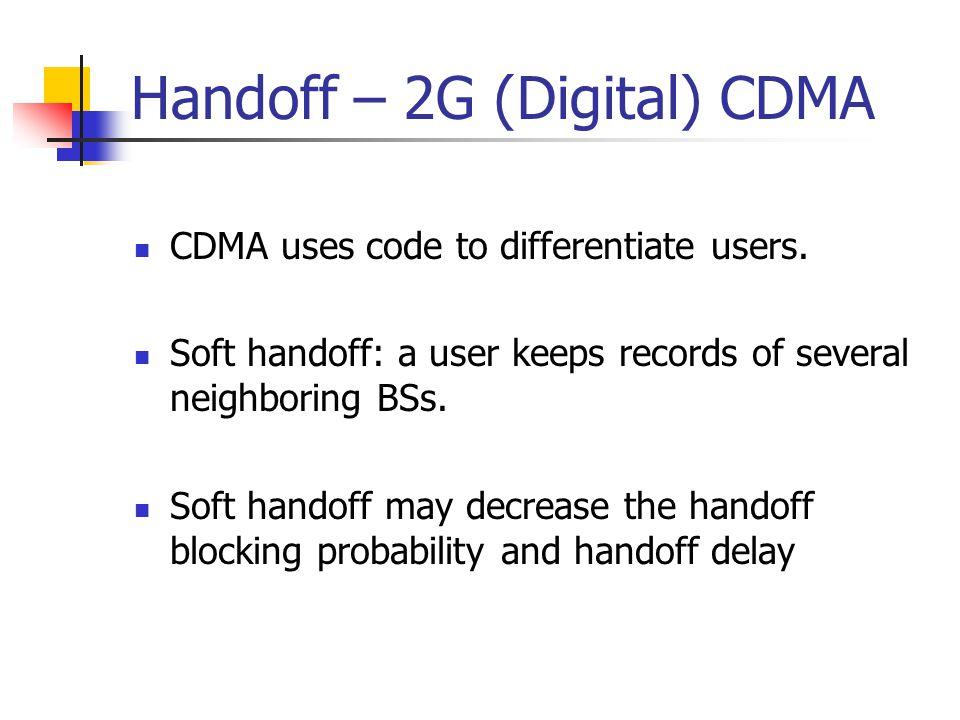 Handoff – 2G (Digital) CDMA CDMA uses code to differentiate users. Soft handoff: a user keeps records of several neighboring BSs. Soft handoff may dec