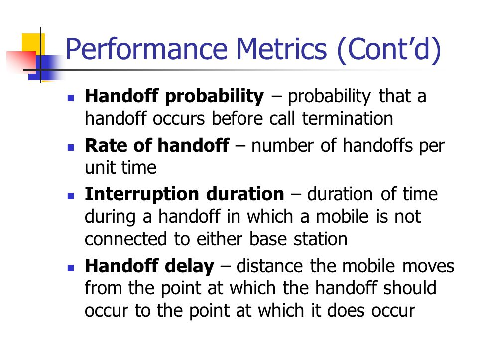 Performance Metrics (Cont'd) Handoff probability – probability that a handoff occurs before call termination Rate of handoff – number of handoffs per