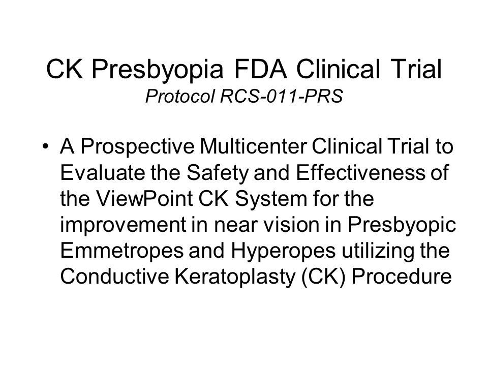 CK Presbyopia FDA Clinical Trial Protocol RCS-011-PRS 188 eyes of 150 subjects 61% female 39% male Mean age: 52.9 years old Age range: (43.7, 70.8) years old Mean Target: -1.47 Target range: (-1.00, -2.25)