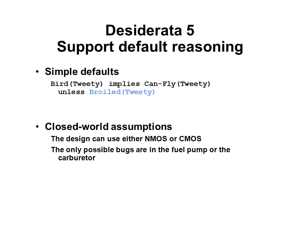 Desiderata 5 Support default reasoning Simple defaults Bird(Tweety) implies Can-Fly(Tweety) unless Broiled(Tweety) Closed-world assumptions The design