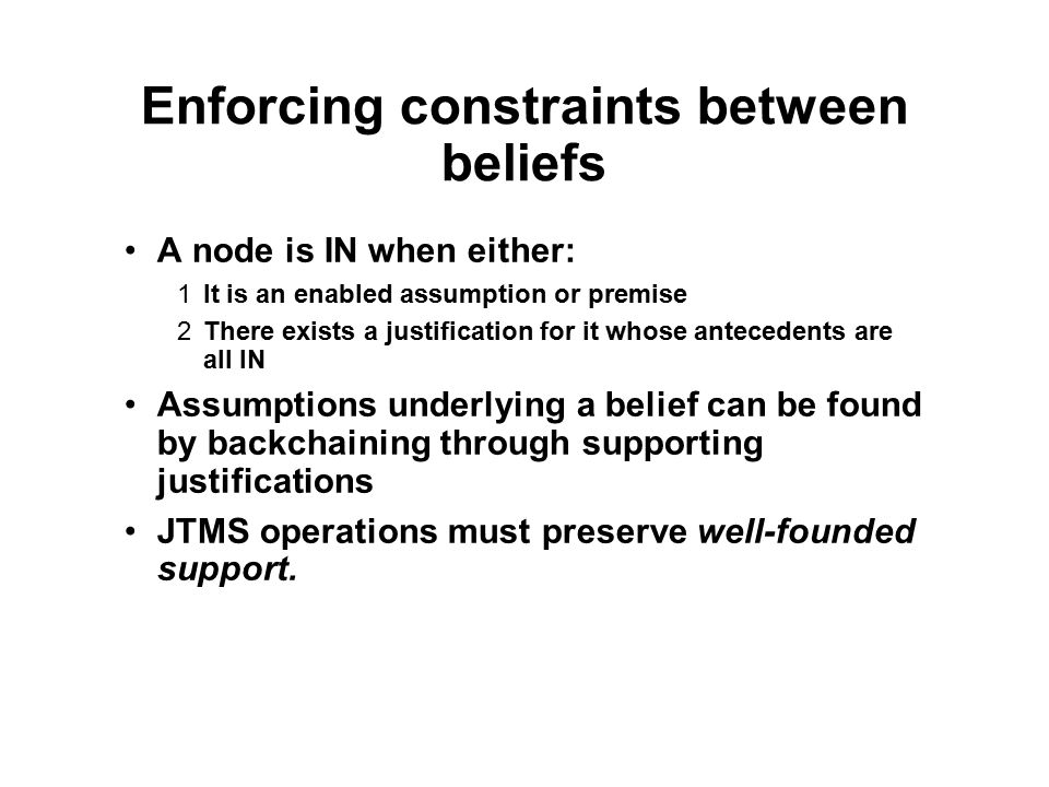 Enforcing constraints between beliefs A node is IN when either: 1It is an enabled assumption or premise 2There exists a justification for it whose ant