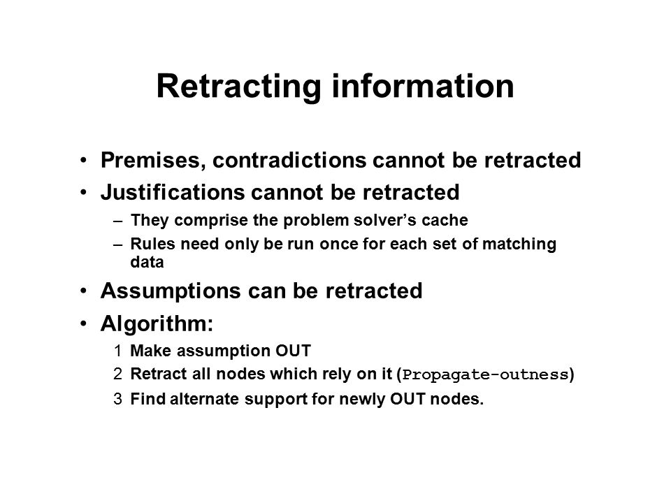 Retracting information Premises, contradictions cannot be retracted Justifications cannot be retracted –They comprise the problem solver's cache –Rule