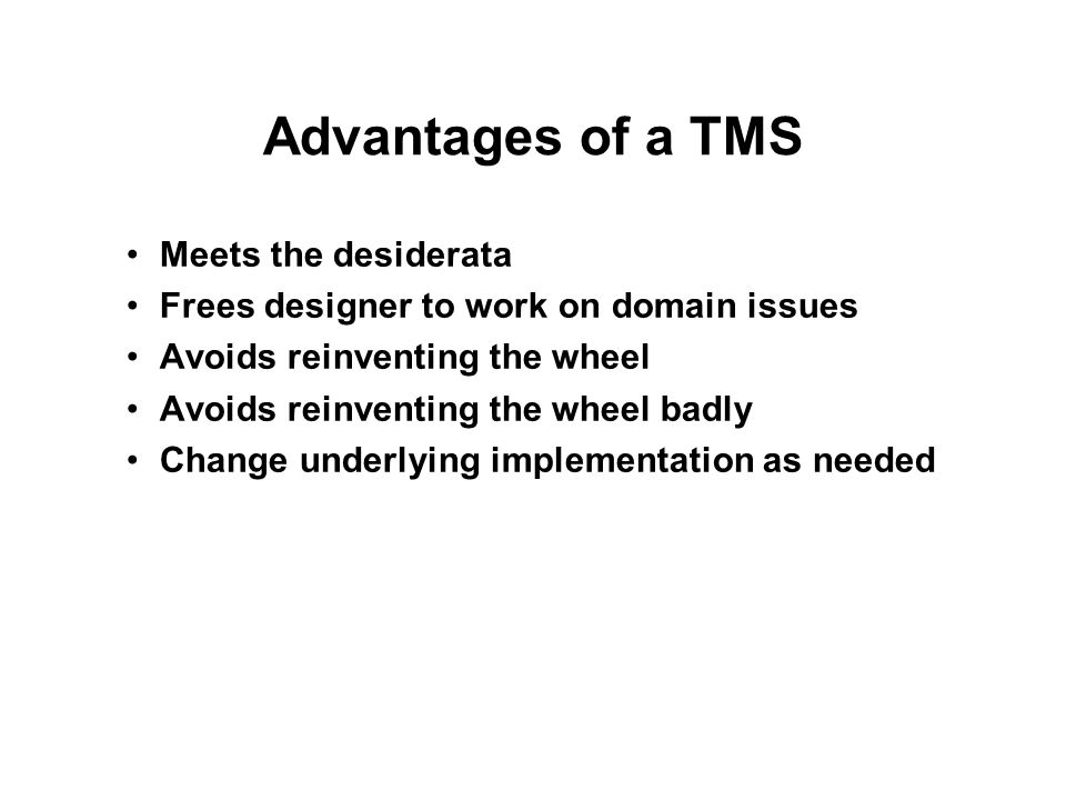Advantages of a TMS Meets the desiderata Frees designer to work on domain issues Avoids reinventing the wheel Avoids reinventing the wheel badly Chang