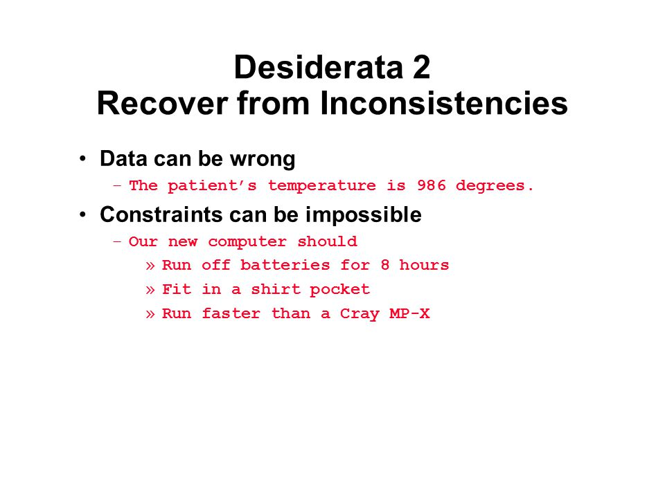 Desiderata 2 Recover from Inconsistencies Data can be wrong –The patient's temperature is 986 degrees. Constraints can be impossible –Our new computer