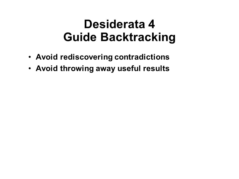 Desiderata 4 Guide Backtracking Avoid rediscovering contradictions Avoid throwing away useful results