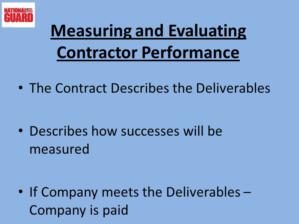 Measuring and Evaluating Contractor Performance The Contract Describes the Deliverables Describes how successes will be measured If Company meets the