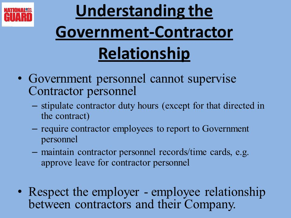Understanding the Government-Contractor Relationship Government personnel cannot supervise Contractor personnel – stipulate contractor duty hours (except for that directed in the contract) – require contractor employees to report to Government personnel – maintain contractor personnel records/time cards, e.g.