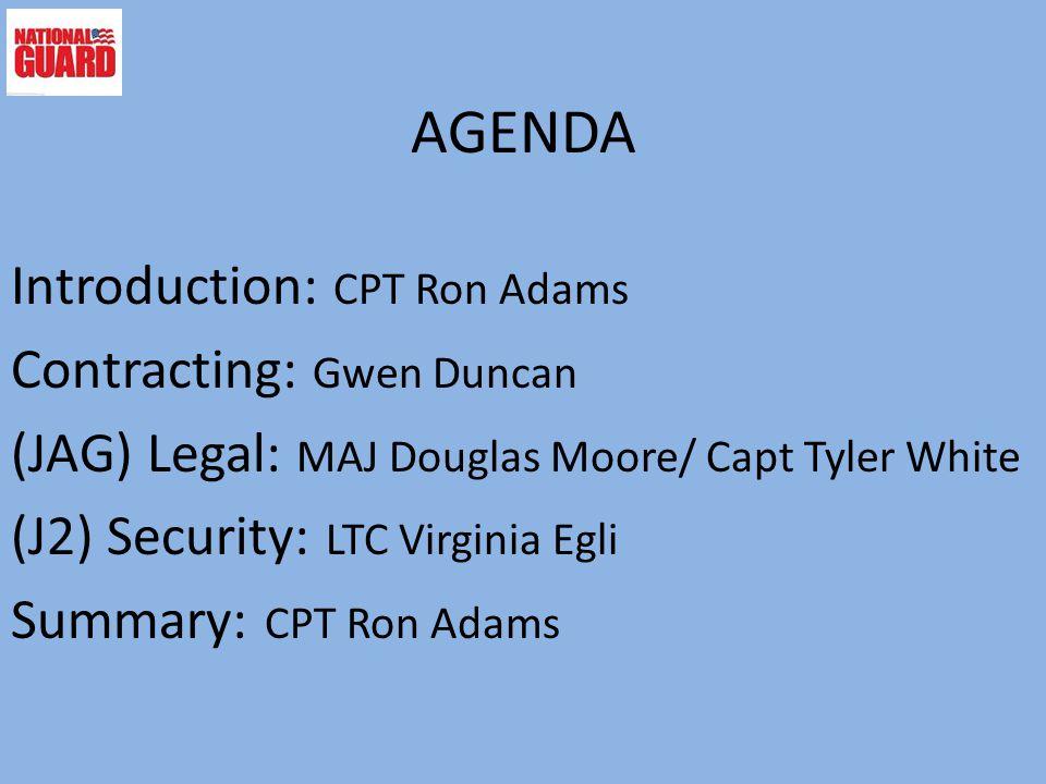 AGENDA Introduction: CPT Ron Adams Contracting: Gwen Duncan (JAG) Legal: MAJ Douglas Moore/ Capt Tyler White (J2) Security: LTC Virginia Egli Summary: CPT Ron Adams