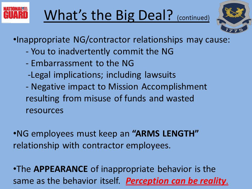 Inappropriate NG/contractor relationships may cause: - You to inadvertently commit the NG - Embarrassment to the NG -Legal implications; including lawsuits - Negative impact to Mission Accomplishment resulting from misuse of funds and wasted resources NG employees must keep an ARMS LENGTH relationship with contractor employees.
