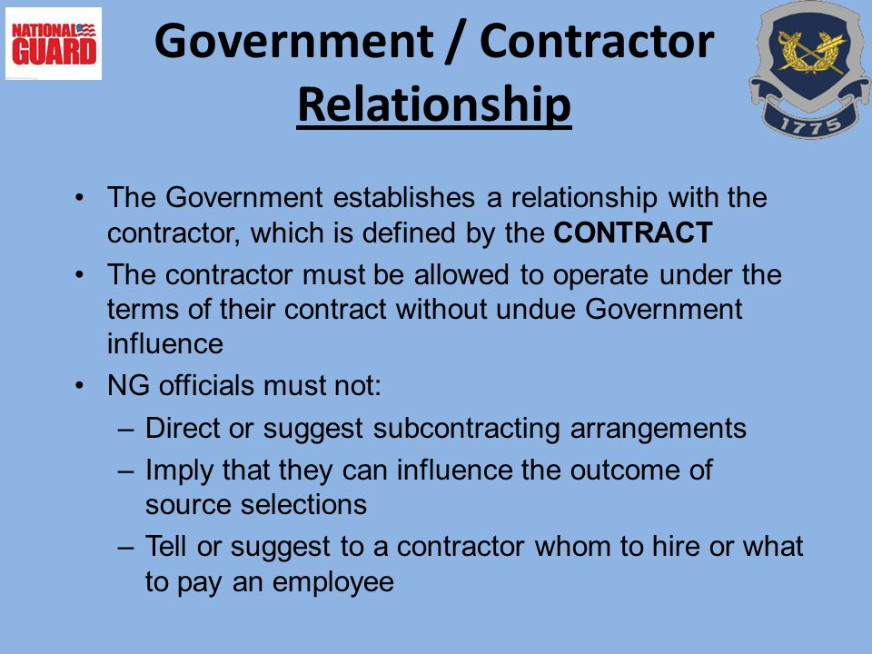 Government / Contractor Relationship The Government establishes a relationship with the contractor, which is defined by the CONTRACT The contractor mu