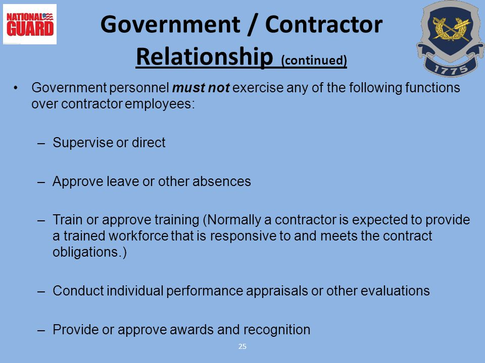 25 Government / Contractor Relationship (continued) Government personnel must not exercise any of the following functions over contractor employees: –Supervise or direct –Approve leave or other absences –Train or approve training (Normally a contractor is expected to provide a trained workforce that is responsive to and meets the contract obligations.) –Conduct individual performance appraisals or other evaluations –Provide or approve awards and recognition