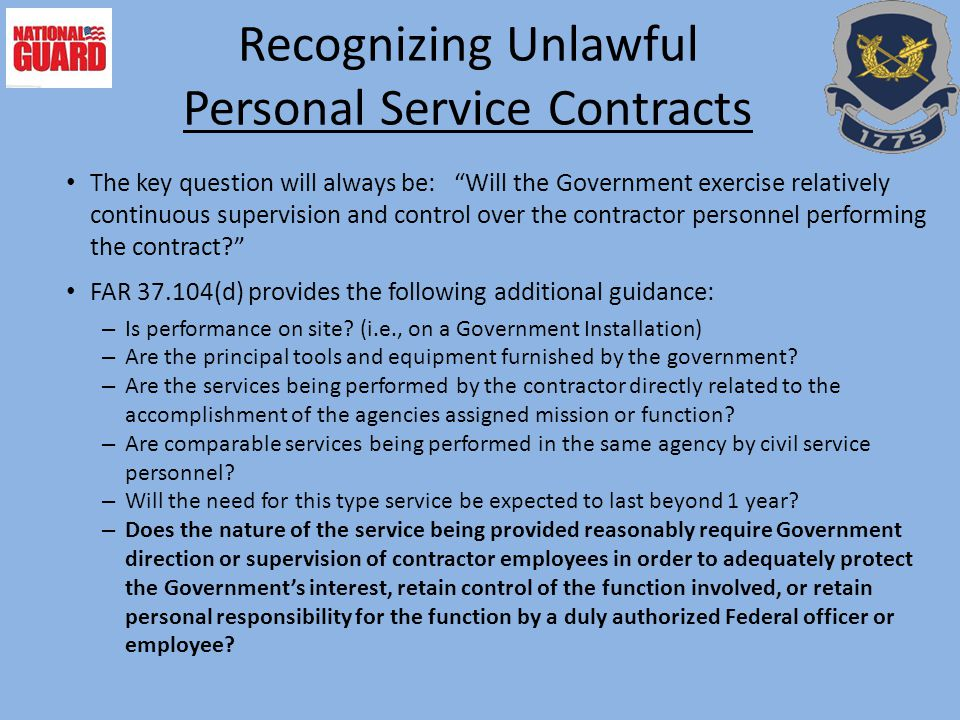 Recognizing Unlawful Personal Service Contracts The key question will always be: Will the Government exercise relatively continuous supervision and control over the contractor personnel performing the contract? FAR 37.104(d) provides the following additional guidance: – Is performance on site.