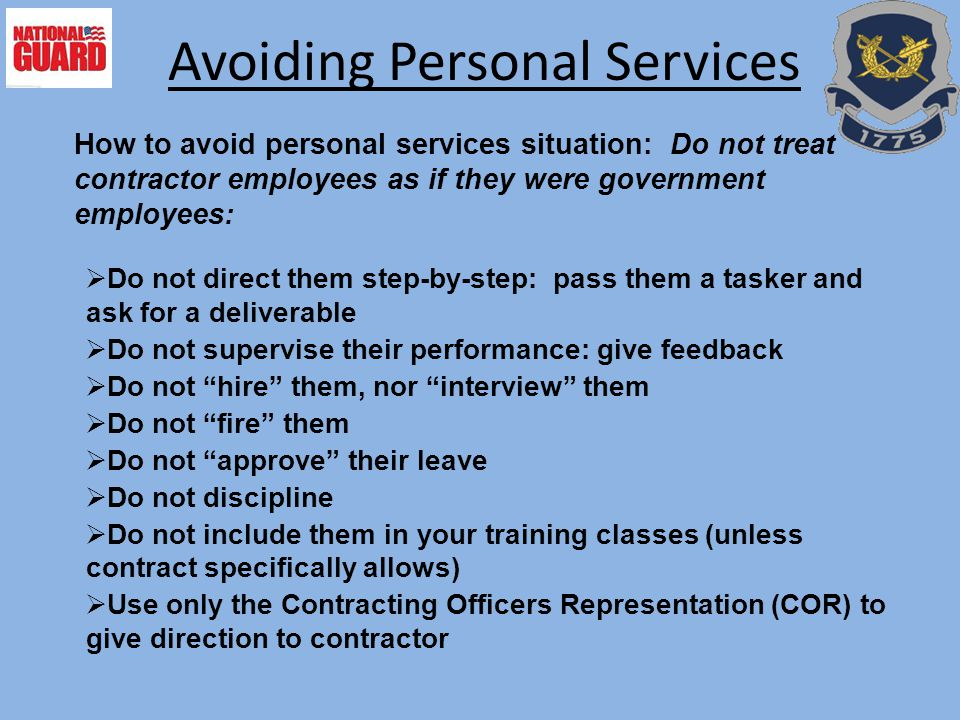 How to avoid personal services situation: Do not treat contractor employees as if they were government employees: Avoiding Personal Services  Do not direct them step-by-step: pass them a tasker and ask for a deliverable  Do not supervise their performance: give feedback  Do not hire them, nor interview them  Do not fire them  Do not approve their leave  Do not discipline  Do not include them in your training classes (unless contract specifically allows)  Use only the Contracting Officers Representation (COR) to give direction to contractor