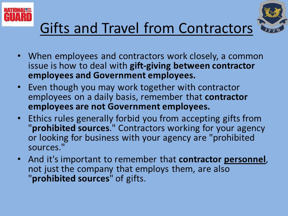 Gifts and Travel from Contractors When employees and contractors work closely, a common issue is how to deal with gift-giving between contractor employees and Government employees.