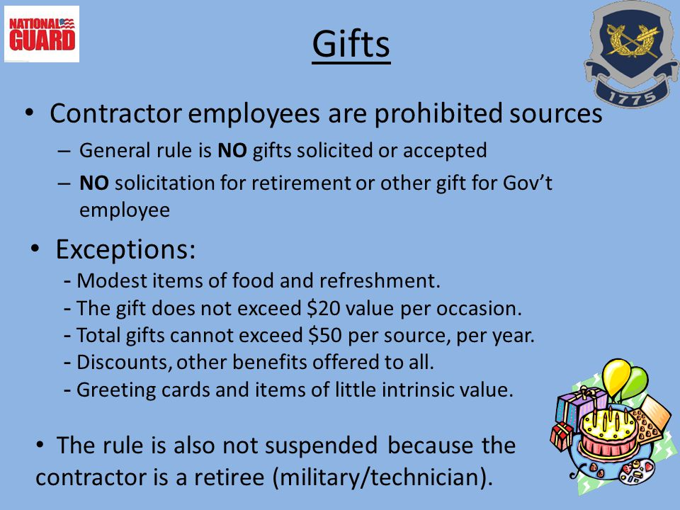 Gifts Contractor employees are prohibited sources – General rule is NO gifts solicited or accepted – NO solicitation for retirement or other gift for Gov't employee Exceptions: - Modest items of food and refreshment.