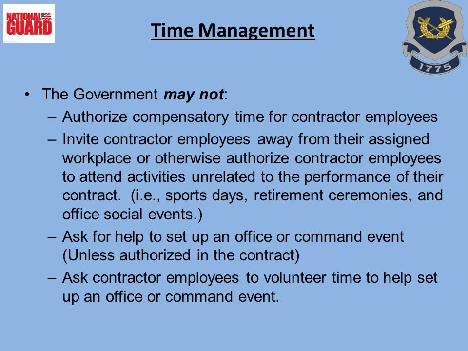 Time Management The Government may not: –Authorize compensatory time for contractor employees –Invite contractor employees away from their assigned wo