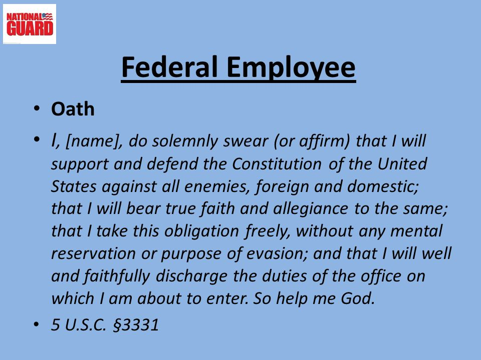 Federal Employee Oath I, [name], do solemnly swear (or affirm) that I will support and defend the Constitution of the United States against all enemies, foreign and domestic; that I will bear true faith and allegiance to the same; that I take this obligation freely, without any mental reservation or purpose of evasion; and that I will well and faithfully discharge the duties of the office on which I am about to enter.
