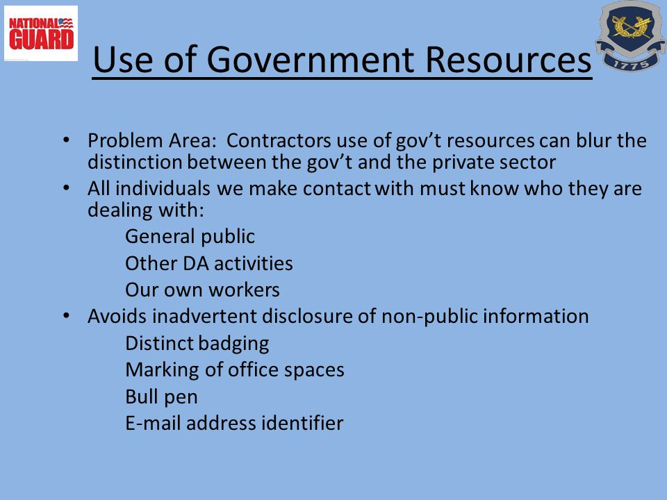 Problem Area: Contractors use of gov't resources can blur the distinction between the gov't and the private sector All individuals we make contact with must know who they are dealing with: General public Other DA activities Our own workers Avoids inadvertent disclosure of non-public information Distinct badging Marking of office spaces Bull pen E-mail address identifier Use of Government Resources