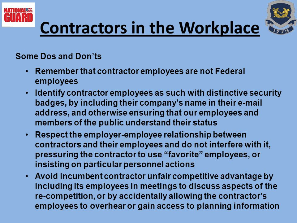 Remember that contractor employees are not Federal employees Identify contractor employees as such with distinctive security badges, by including their company's name in their e-mail address, and otherwise ensuring that our employees and members of the public understand their status Respect the employer-employee relationship between contractors and their employees and do not interfere with it, pressuring the contractor to use favorite employees, or insisting on particular personnel actions Avoid incumbent contractor unfair competitive advantage by including its employees in meetings to discuss aspects of the re-competition, or by accidentally allowing the contractor's employees to overhear or gain access to planning information Contractors in the Workplace Some Dos and Don'ts