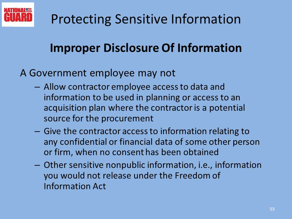 Improper Disclosure Of Information A Government employee may not – Allow contractor employee access to data and information to be used in planning or access to an acquisition plan where the contractor is a potential source for the procurement – Give the contractor access to information relating to any confidential or financial data of some other person or firm, when no consent has been obtained – Other sensitive nonpublic information, i.e., information you would not release under the Freedom of Information Act 53 Protecting Sensitive Information