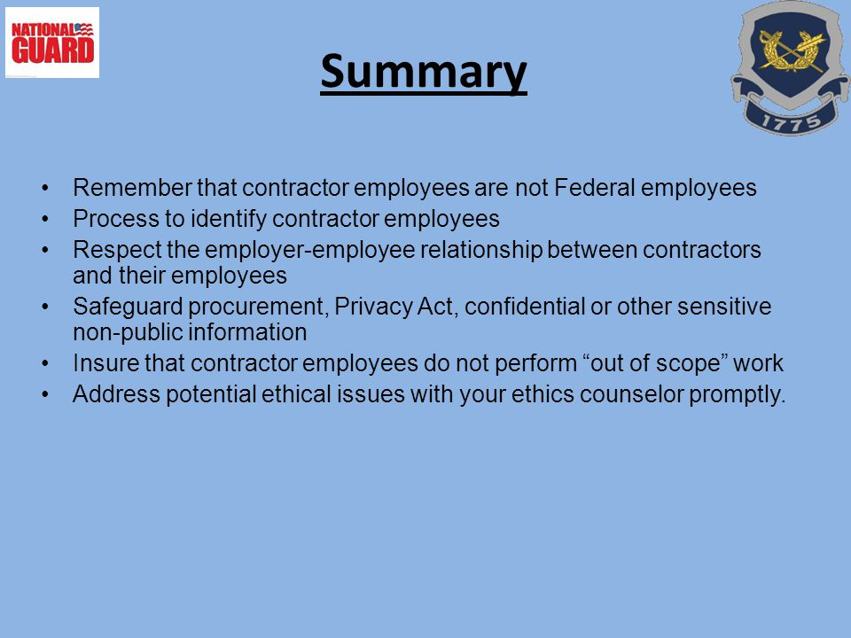Summary Remember that contractor employees are not Federal employees Process to identify contractor employees Respect the employer-employee relationship between contractors and their employees Safeguard procurement, Privacy Act, confidential or other sensitive non-public information Insure that contractor employees do not perform out of scope work Address potential ethical issues with your ethics counselor promptly.