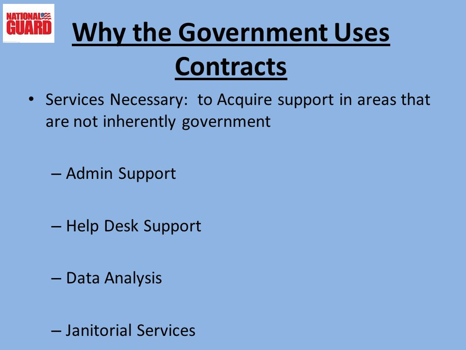 Why the Government Uses Contracts Services Necessary: to Acquire support in areas that are not inherently government – Admin Support – Help Desk Suppo