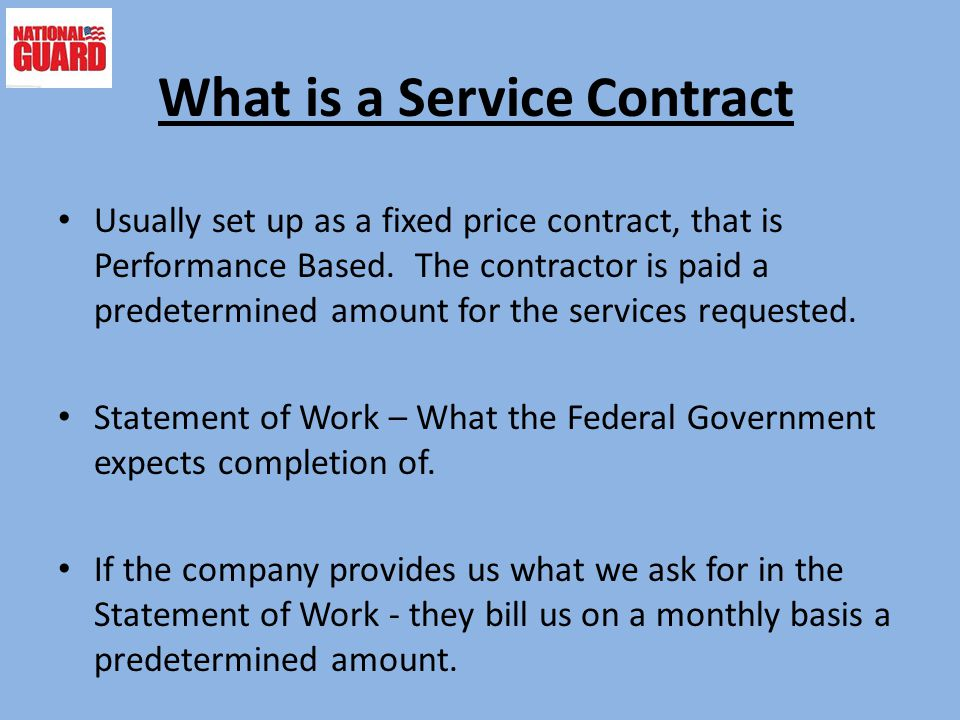 What is a Service Contract Usually set up as a fixed price contract, that is Performance Based. The contractor is paid a predetermined amount for the