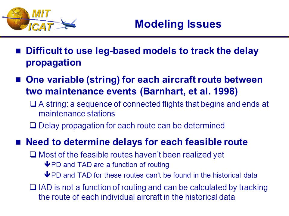 Modeling Issues Difficult to use leg-based models to track the delay propagation One variable (string) for each aircraft route between two maintenance events (Barnhart, et al.