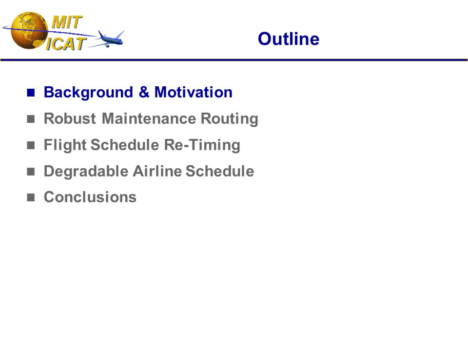 Outline Background & Motivation Robust Maintenance Routing Flight Schedule Re-Timing Degradable Airline Schedule Conclusions