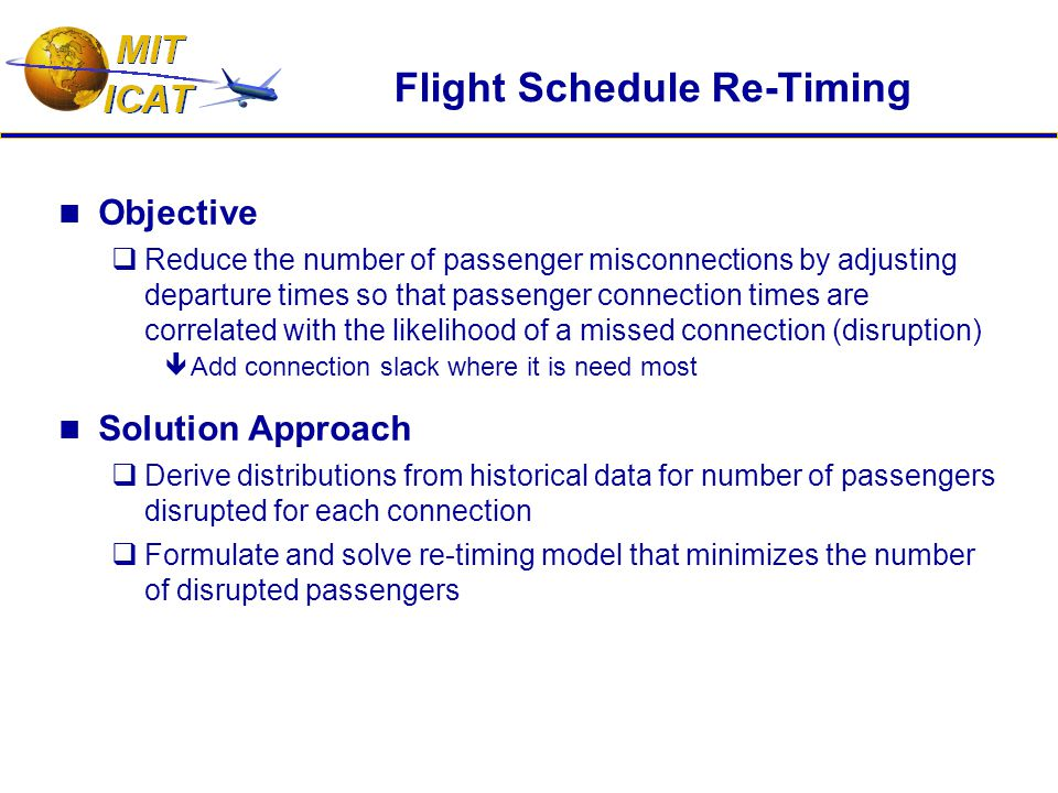 Flight Schedule Re-Timing Objective  Reduce the number of passenger misconnections by adjusting departure times so that passenger connection times are correlated with the likelihood of a missed connection (disruption)  Add connection slack where it is need most Solution Approach  Derive distributions from historical data for number of passengers disrupted for each connection  Formulate and solve re-timing model that minimizes the number of disrupted passengers