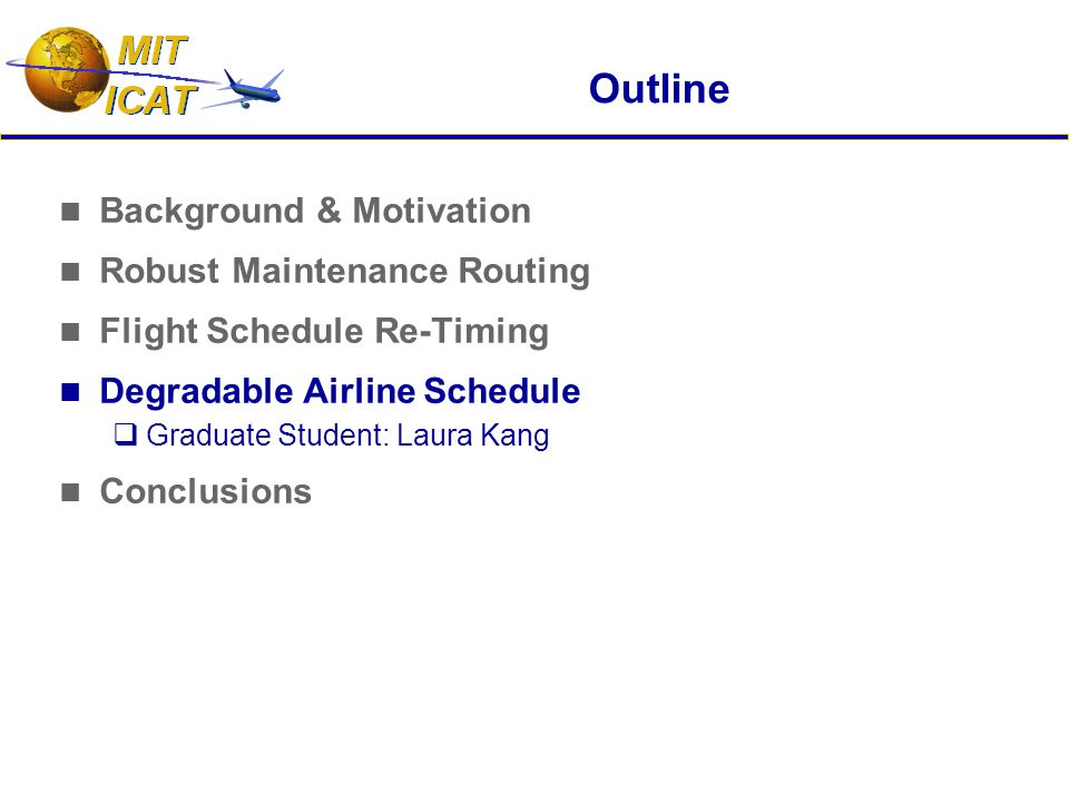 Outline Background & Motivation Robust Maintenance Routing Flight Schedule Re-Timing Degradable Airline Schedule  Graduate Student: Laura Kang Conclusions
