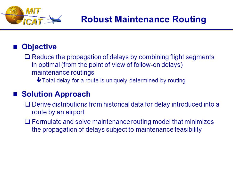 Robust Maintenance Routing Objective  Reduce the propagation of delays by combining flight segments in optimal (from the point of view of follow-on delays) maintenance routings  Total delay for a route is uniquely determined by routing Solution Approach  Derive distributions from historical data for delay introduced into a route by an airport  Formulate and solve maintenance routing model that minimizes the propagation of delays subject to maintenance feasibility