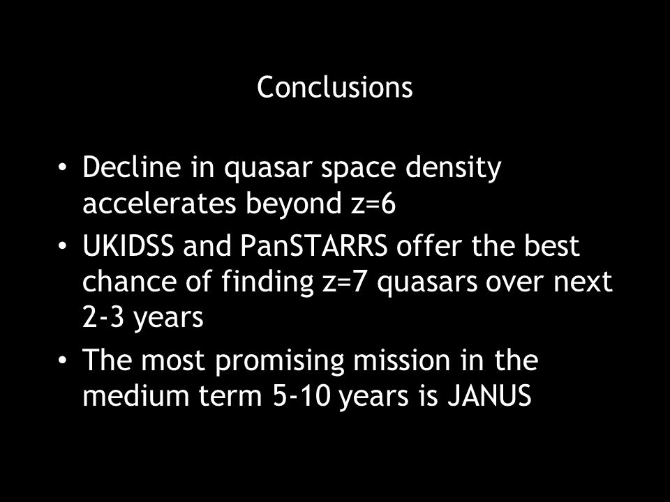 Conclusions Decline in quasar space density accelerates beyond z=6 UKIDSS and PanSTARRS offer the best chance of finding z=7 quasars over next 2-3 yea