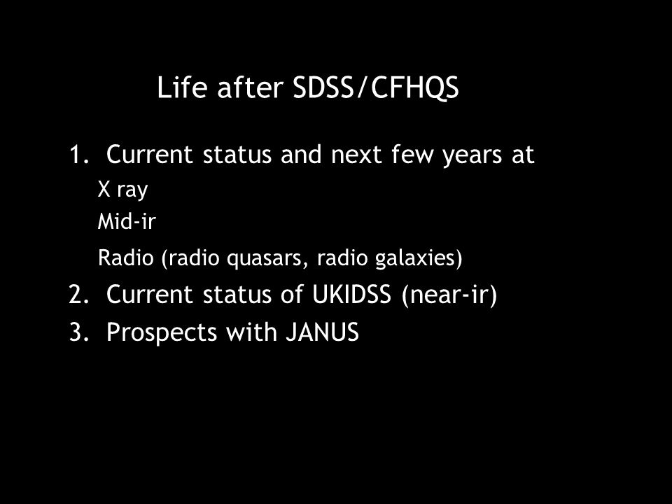 Life after SDSS/CFHQS 1.Current status and next few years at X ray Mid-ir Radio (radio quasars, radio galaxies) 2.Current status of UKIDSS (near-ir) 3