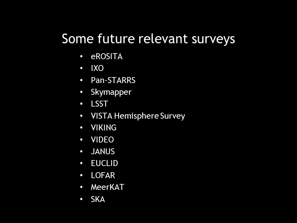 Some future relevant surveys eROSITA IXO Pan-STARRS Skymapper LSST VISTA Hemisphere Survey VIKING VIDEO JANUS EUCLID LOFAR MeerKAT SKA SV2 Edinburgh D