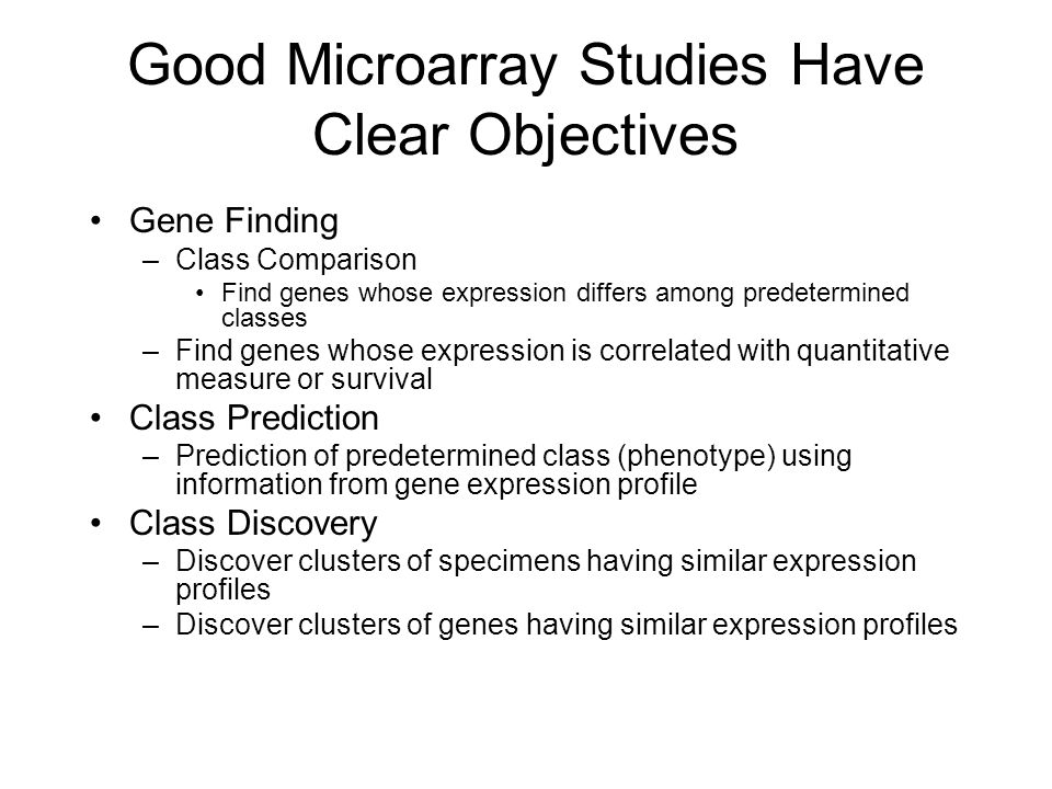 Class Comparison and Class Prediction Not clustering problems –Global similarity measures generally used for clustering arrays may not distinguish classes –Don't control multiplicity or for distinguishing data used for classifier development from data used for classifier evaluation Supervised methods Requires multiple biological samples from each class