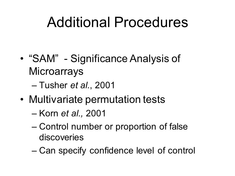 Additional Procedures SAM - Significance Analysis of Microarrays –Tusher et al., 2001 Multivariate permutation tests –Korn et al., 2001 –Control number or proportion of false discoveries –Can specify confidence level of control
