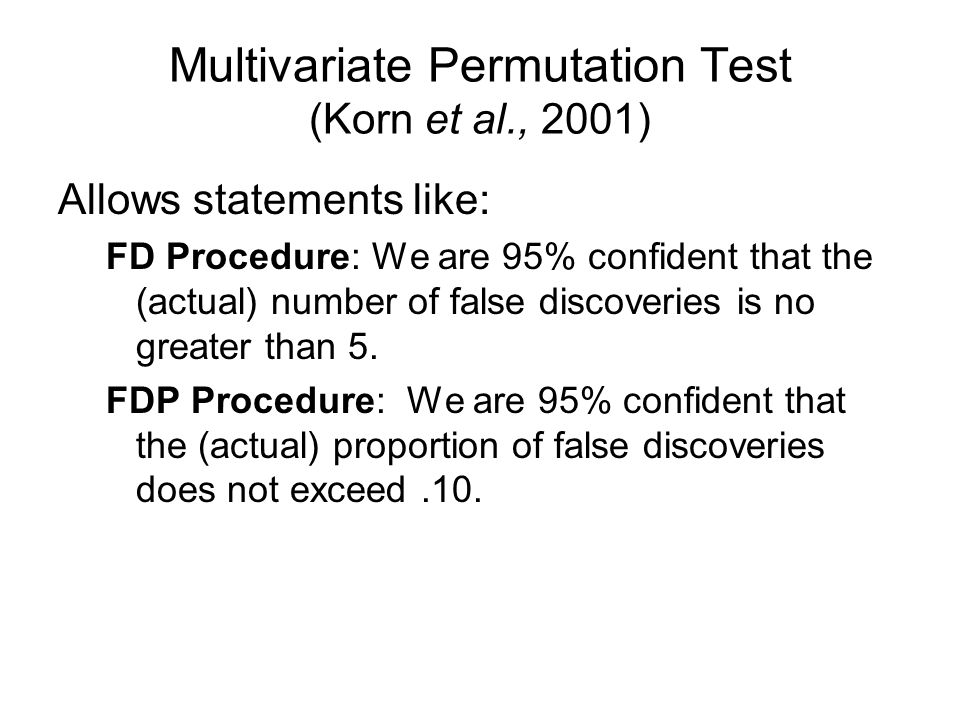Multivariate Permutation Test (Korn et al., 2001) Allows statements like: FD Procedure: We are 95% confident that the (actual) number of false discoveries is no greater than 5.