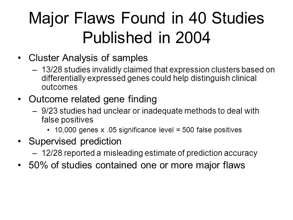 Major Flaws Found in 40 Studies Published in 2004 Cluster Analysis of samples –13/28 studies invalidly claimed that expression clusters based on differentially expressed genes could help distinguish clinical outcomes Outcome related gene finding –9/23 studies had unclear or inadequate methods to deal with false positives 10,000 genes x.05 significance level = 500 false positives Supervised prediction –12/28 reported a misleading estimate of prediction accuracy 50% of studies contained one or more major flaws