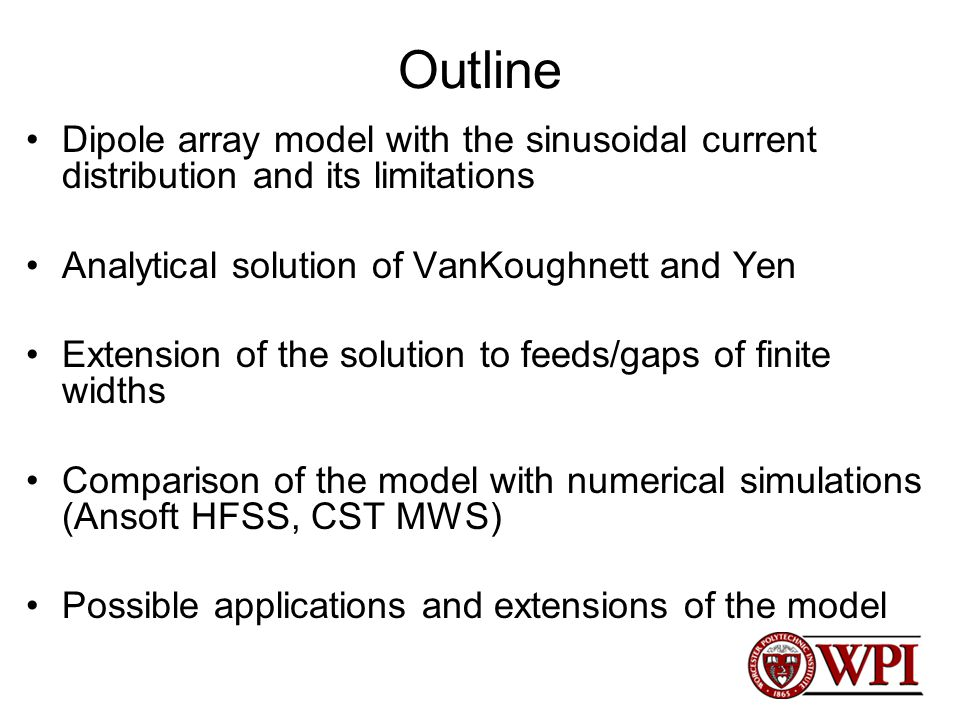 Outline Dipole array model with the sinusoidal current distribution and its limitations Analytical solution of VanKoughnett and Yen Extension of the solution to feeds/gaps of finite widths Comparison of the model with numerical simulations (Ansoft HFSS, CST MWS) Possible applications and extensions of the model
