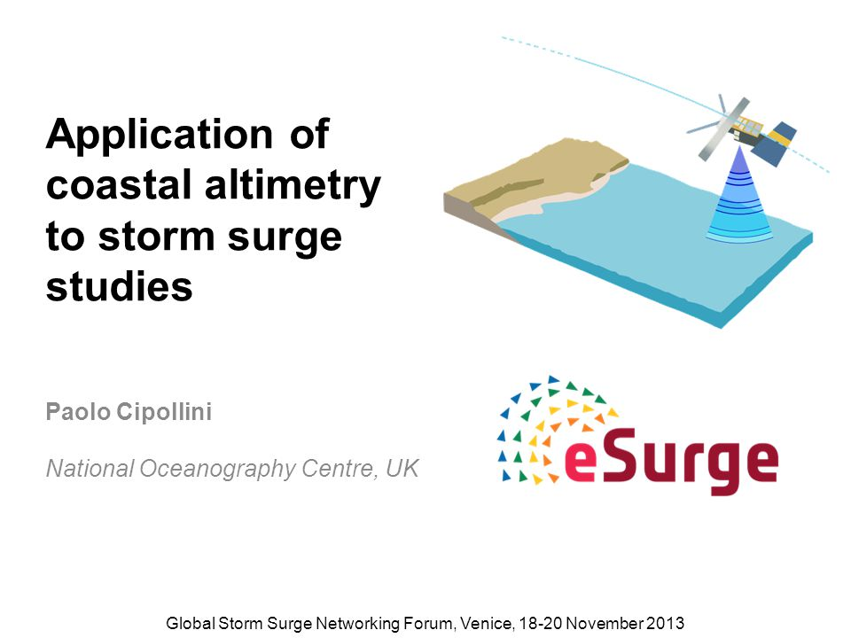Application of coastal altimetry to storm surge studies Paolo Cipollini National Oceanography Centre, UK Global Storm Surge Networking Forum, Venice, 18-20 November 2013