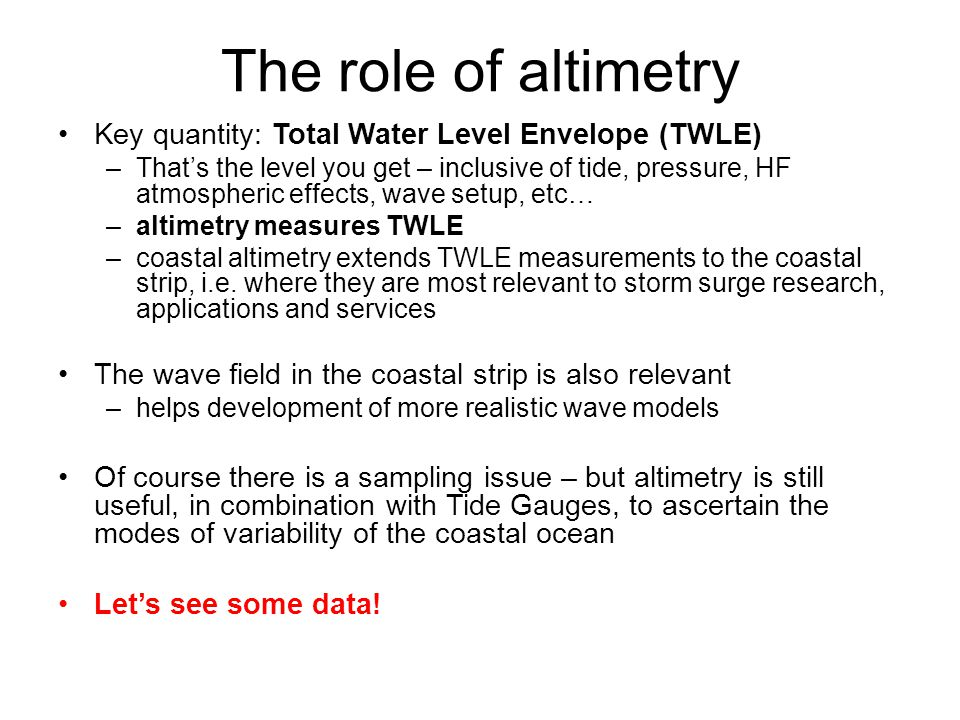 The role of altimetry Key quantity: Total Water Level Envelope (TWLE) –That's the level you get – inclusive of tide, pressure, HF atmospheric effects, wave setup, etc… –altimetry measures TWLE –coastal altimetry extends TWLE measurements to the coastal strip, i.e.