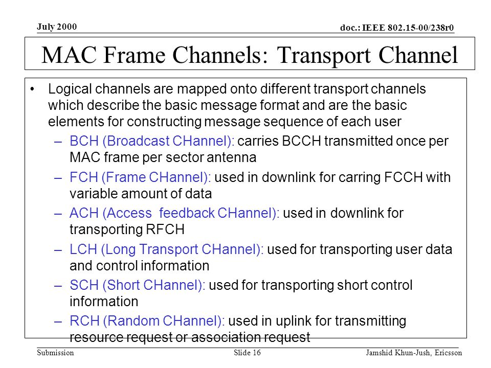 doc.: IEEE 802.15-00/238r0 Submission July 2000 Jamshid Khun-Jush, EricssonSlide 16 MAC Frame Channels: Transport Channel Logical channels are mapped onto different transport channels which describe the basic message format and are the basic elements for constructing message sequence of each user –BCH (Broadcast CHannel): carries BCCH transmitted once per MAC frame per sector antenna –FCH (Frame CHannel): used in downlink for carring FCCH with variable amount of data –ACH (Access feedback CHannel): used in downlink for transporting RFCH –LCH (Long Transport CHannel): used for transporting user data and control information –SCH (Short CHannel): used for transporting short control information –RCH (Random CHannel): used in uplink for transmitting resource request or association request