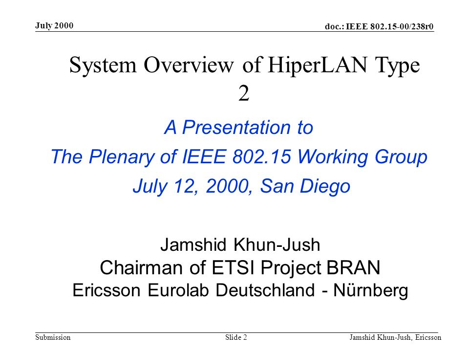 doc.: IEEE 802.15-00/238r0 Submission July 2000 Jamshid Khun-Jush, EricssonSlide 3 Agenda Wireless Data Solutions HiperLAN/2 –Requirements –Spectrum Allocation –Operation Modes –Application Scenarios –Protocol Architecture Convergence Layer DLC PHY –Security Conclusions