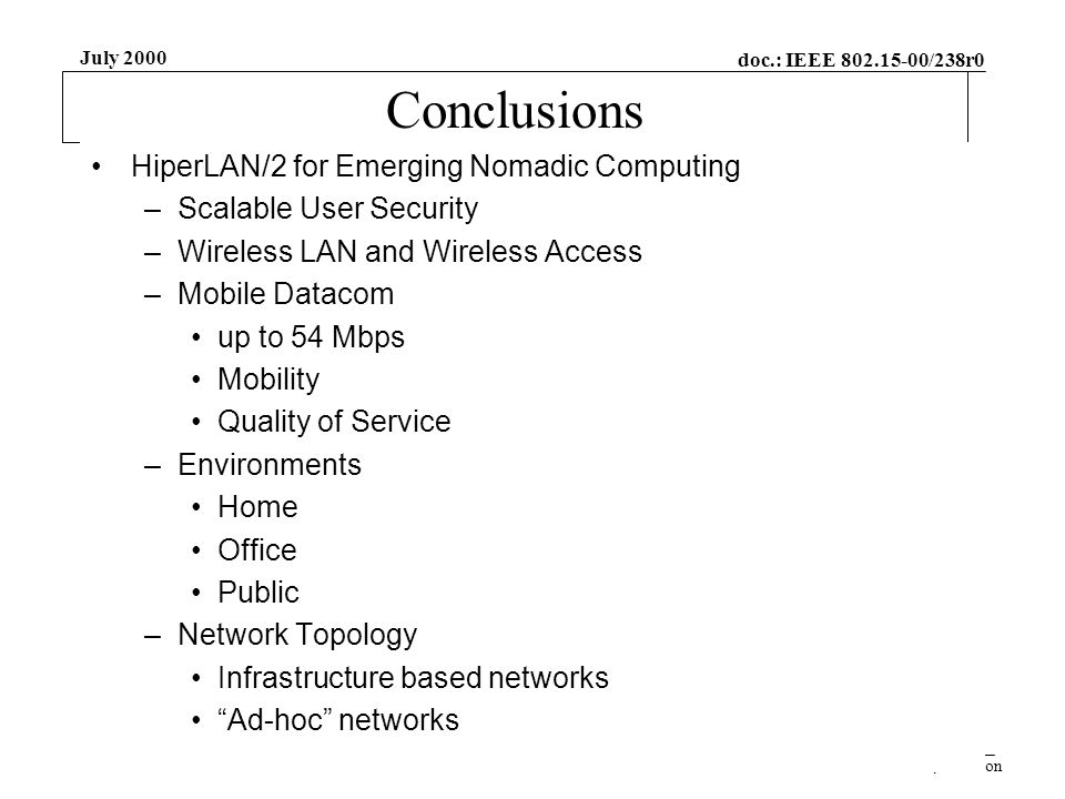 doc.: IEEE 802.15-00/238r0 Submission July 2000 Jamshid Khun-Jush, EricssonSlide 34 Conclusions HiperLAN/2 for Emerging Nomadic Computing –Scalable User Security –Wireless LAN and Wireless Access –Mobile Datacom up to 54 Mbps Mobility Quality of Service –Environments Home Office Public –Network Topology Infrastructure based networks Ad-hoc networks